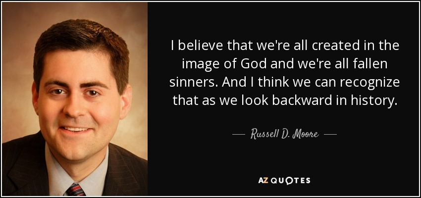 I believe that we're all created in the image of God and we're all fallen sinners. And I think we can recognize that as we look backward in history. - Russell D. Moore