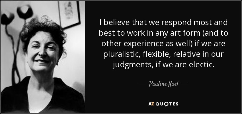 I believe that we respond most and best to work in any art form (and to other experience as well) if we are pluralistic, flexible, relative in our judgments, if we are electic. - Pauline Kael