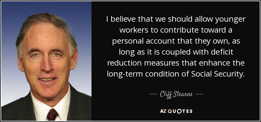 I believe that we should allow younger workers to contribute toward a personal account that they own, as long as it is coupled with deficit reduction measures that enhance the long-term condition of Social Security. - Cliff Stearns