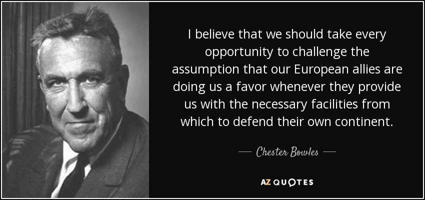 I believe that we should take every opportunity to challenge the assumption that our European allies are doing us a favor whenever they provide us with the necessary facilities from which to defend their own continent. - Chester Bowles