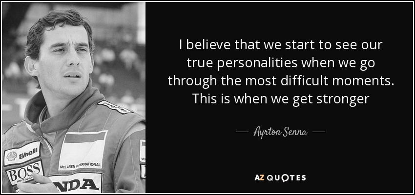 I believe that we start to see our true personalities when we go through the most difficult moments. This is when we get stronger - Ayrton Senna