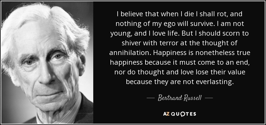 I believe that when I die I shall rot, and nothing of my ego will survive. I am not young, and I love life. But I should scorn to shiver with terror at the thought of annihilation. Happiness is nonetheless true happiness because it must come to an end, nor do thought and love lose their value because they are not everlasting. - Bertrand Russell