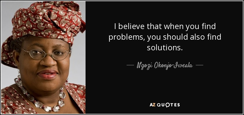 I believe that when you find problems, you should also find solutions. - Ngozi Okonjo-Iweala