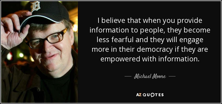 I believe that when you provide information to people, they become less fearful and they will engage more in their democracy if they are empowered with information. - Michael Moore