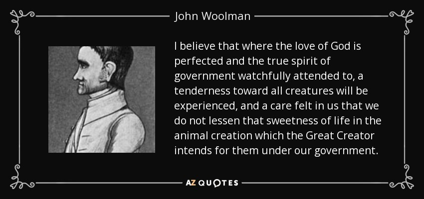 I believe that where the love of God is perfected and the true spirit of government watchfully attended to, a tenderness toward all creatures will be experienced, and a care felt in us that we do not lessen that sweetness of life in the animal creation which the Great Creator intends for them under our government. - John Woolman