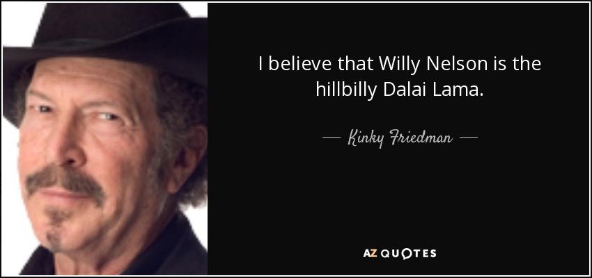 I believe that Willy Nelson is the hillbilly Dalai Lama. - Kinky Friedman