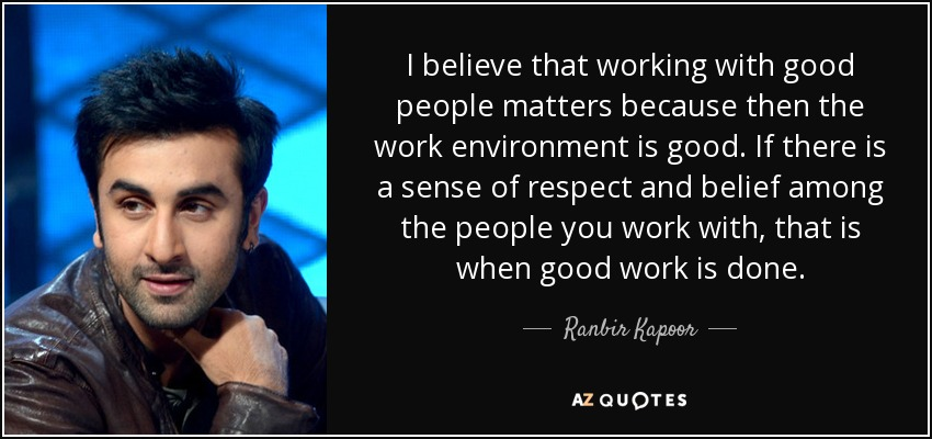 I believe that working with good people matters because then the work environment is good. If there is a sense of respect and belief among the people you work with, that is when good work is done. - Ranbir Kapoor