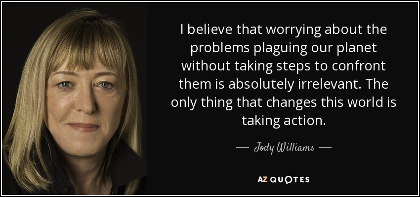 I believe that worrying about the problems plaguing our planet without taking steps to confront them is absolutely irrelevant. The only thing that changes this world is taking action. - Jody Williams