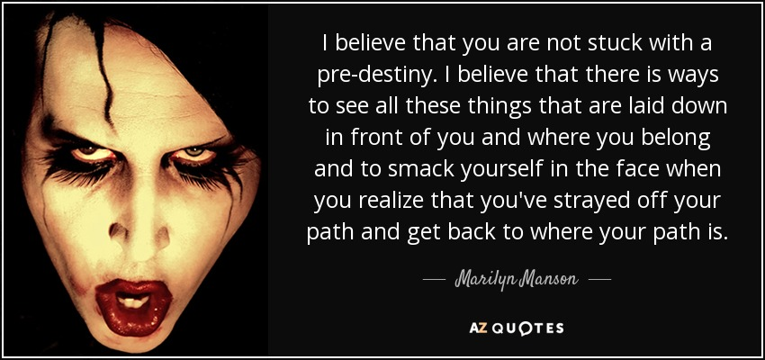 I believe that you are not stuck with a pre-destiny. I believe that there is ways to see all these things that are laid down in front of you and where you belong and to smack yourself in the face when you realize that you've strayed off your path and get back to where your path is. - Marilyn Manson