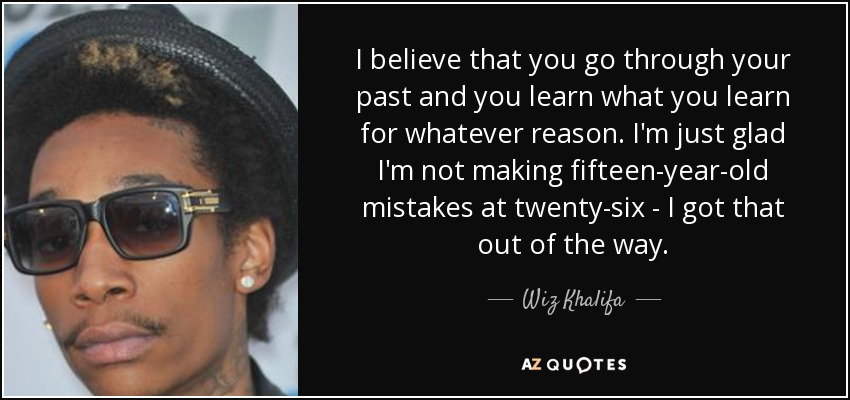I believe that you go through your past and you learn what you learn for whatever reason. I'm just glad I'm not making fifteen-year-old mistakes at twenty-six - I got that out of the way. - Wiz Khalifa