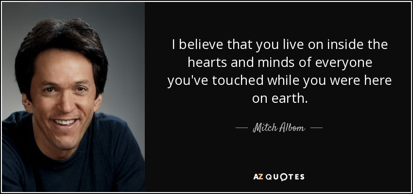 I believe that you live on inside the hearts and minds of everyone you've touched while you were here on earth. - Mitch Albom