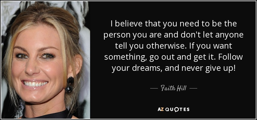 I believe that you need to be the person you are and don't let anyone tell you otherwise. If you want something, go out and get it. Follow your dreams, and never give up! - Faith Hill
