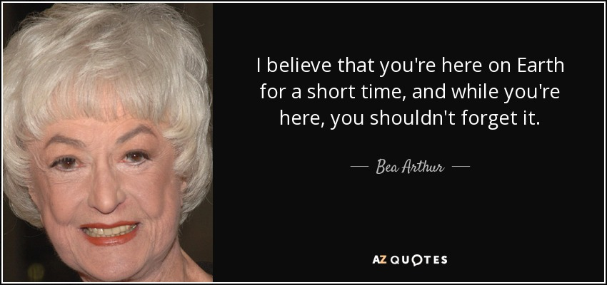 I believe that you're here on Earth for a short time, and while you're here, you shouldn't forget it. - Bea Arthur