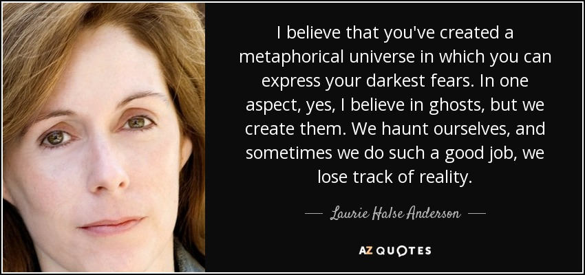 I believe that you've created a metaphorical universe in which you can express your darkest fears. In one aspect, yes, I believe in ghosts, but we create them. We haunt ourselves, and sometimes we do such a good job, we lose track of reality. - Laurie Halse Anderson