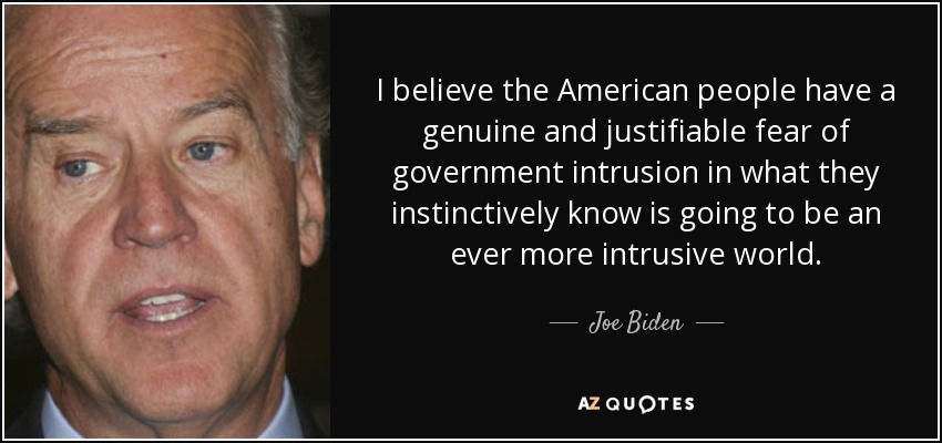 I believe the American people have a genuine and justifiable fear of government intrusion in what they instinctively know is going to be an ever more intrusive world. - Joe Biden