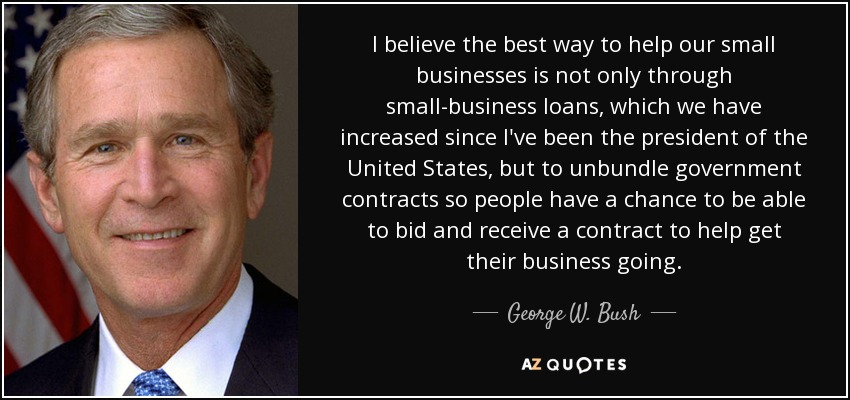 I believe the best way to help our small businesses is not only through small-business loans, which we have increased since I've been the president of the United States, but to unbundle government contracts so people have a chance to be able to bid and receive a contract to help get their business going. - George W. Bush