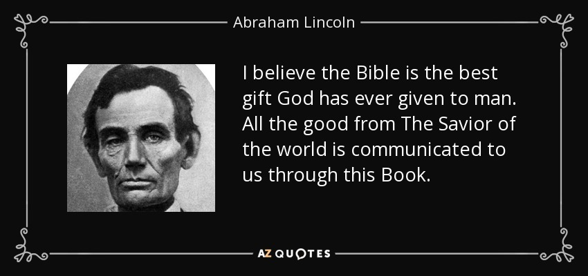 I believe the Bible is the best gift God has ever given to man. All the good from The Savior of the world is communicated to us through this Book. - Abraham Lincoln