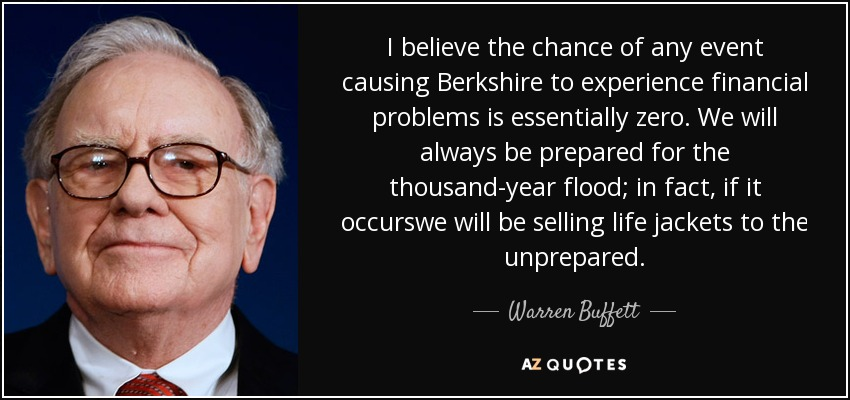 I believe the chance of any event causing Berkshire to experience financial problems is essentially zero. We will always be prepared for the thousand-year flood; in fact, if it occurswe will be selling life jackets to the unprepared. - Warren Buffett