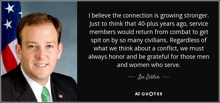 I believe the connection is growing stronger. Just to think that 40-plus years ago, service members would return from combat to get spit on by so many civilians. Regardless of what we think about a conflict, we must always honor and be grateful for those men and women who serve. - Lee Zeldin