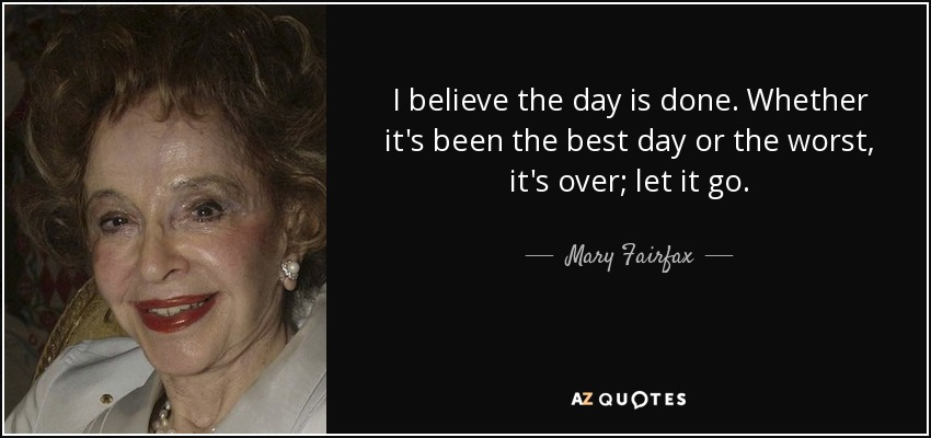 I believe the day is done. Whether it's been the best day or the worst, it's over; let it go. - Mary Fairfax