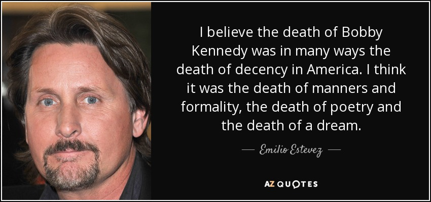I believe the death of Bobby Kennedy was in many ways the death of decency in America. I think it was the death of manners and formality, the death of poetry and the death of a dream. - Emilio Estevez