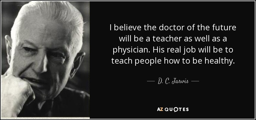 I believe the doctor of the future will be a teacher as well as a physician. His real job will be to teach people how to be healthy. - D. C. Jarvis
