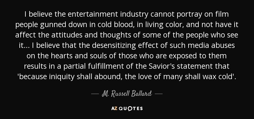 I believe the entertainment industry cannot portray on film people gunned down in cold blood, in living color, and not have it affect the attitudes and thoughts of some of the people who see it... I believe that the desensitizing effect of such media abuses on the hearts and souls of those who are exposed to them results in a partial fulfillment of the Savior's statement that 'because iniquity shall abound, the love of many shall wax cold'. - M. Russell Ballard