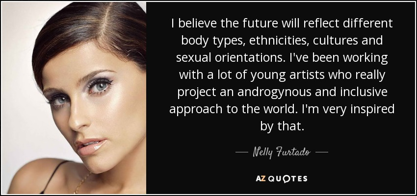 I believe the future will reflect different body types, ethnicities, cultures and sexual orientations. I've been working with a lot of young artists who really project an androgynous and inclusive approach to the world. I'm very inspired by that. - Nelly Furtado