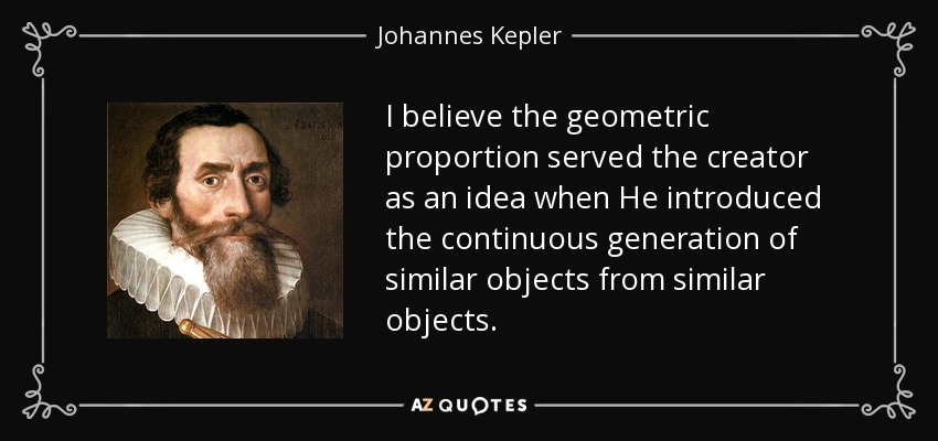 I believe the geometric proportion served the creator as an idea when He introduced the continuous generation of similar objects from similar objects. - Johannes Kepler