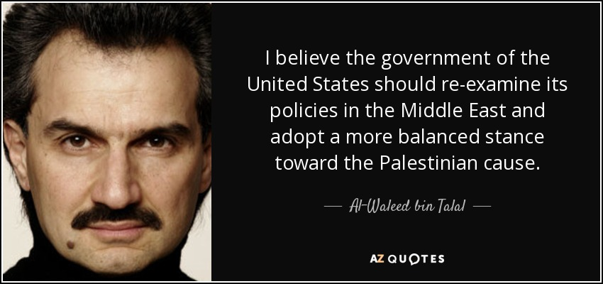 I believe the government of the United States should re-examine its policies in the Middle East and adopt a more balanced stance toward the Palestinian cause. - Al-Waleed bin Talal