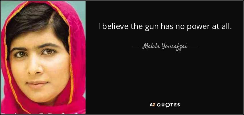 I believe the gun has no power at all. - Malala Yousafzai