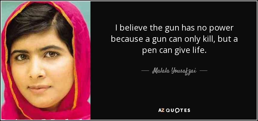 I believe the gun has no power because a gun can only kill, but a pen can give life. - Malala Yousafzai
