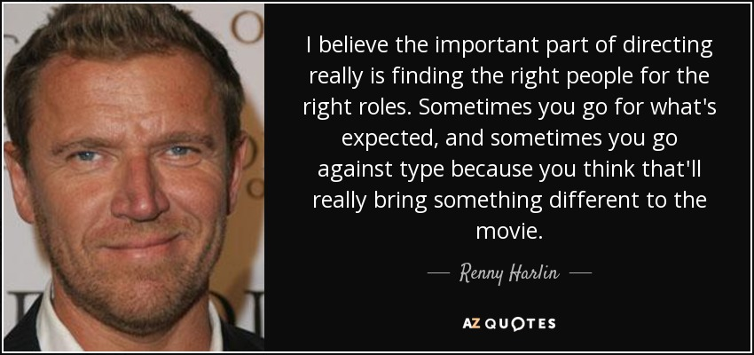 I believe the important part of directing really is finding the right people for the right roles. Sometimes you go for what's expected, and sometimes you go against type because you think that'll really bring something different to the movie. - Renny Harlin