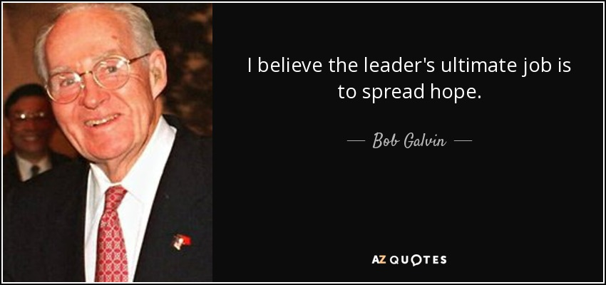 I believe the leader's ultimate job is to spread hope. - Bob Galvin