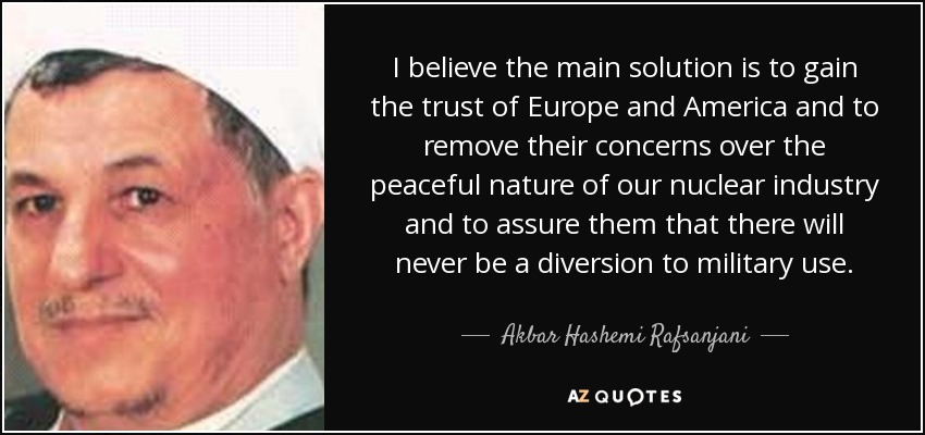 I believe the main solution is to gain the trust of Europe and America and to remove their concerns over the peaceful nature of our nuclear industry and to assure them that there will never be a diversion to military use. - Akbar Hashemi Rafsanjani