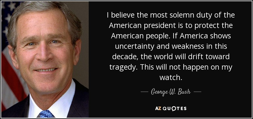 I believe the most solemn duty of the American president is to protect the American people. If America shows uncertainty and weakness in this decade, the world will drift toward tragedy. This will not happen on my watch. - George W. Bush