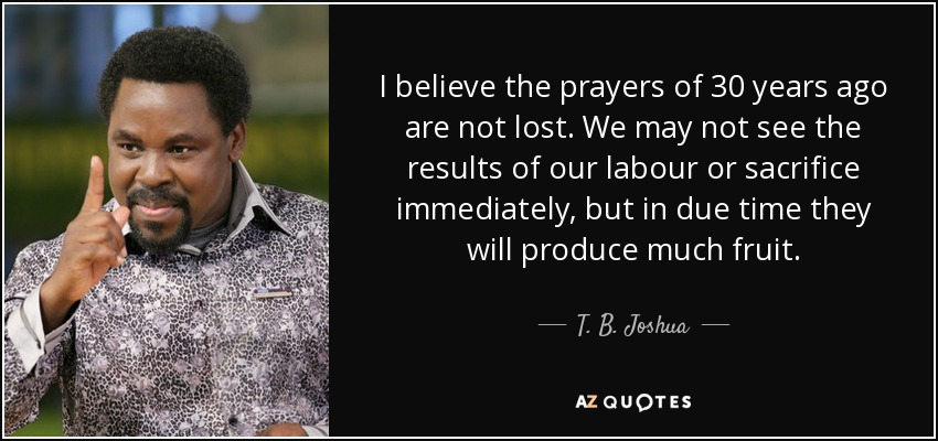 I believe the prayers of 30 years ago are not lost. We may not see the results of our labour or sacrifice immediately, but in due time they will produce much fruit. - T. B. Joshua