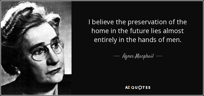 I believe the preservation of the home in the future lies almost entirely in the hands of men. - Agnes Macphail
