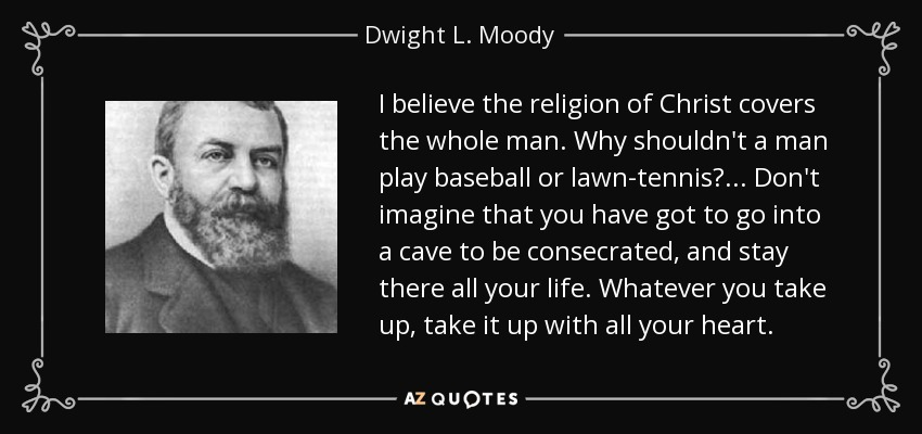 I believe the religion of Christ covers the whole man. Why shouldn't a man play baseball or lawn-tennis? ... Don't imagine that you have got to go into a cave to be consecrated, and stay there all your life. Whatever you take up, take it up with all your heart. - Dwight L. Moody