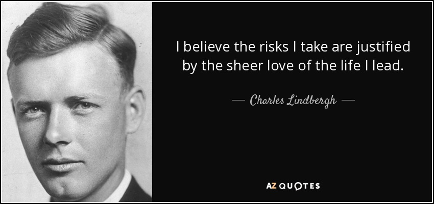 I believe the risks I take are justified by the sheer love of the life I lead. - Charles Lindbergh