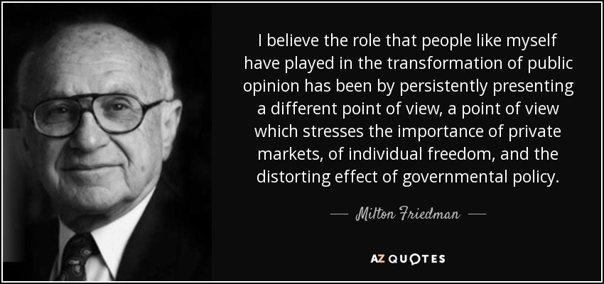 I believe the role that people like myself have played in the transformation of public opinion has been by persistently presenting a different point of view, a point of view which stresses the importance of private markets, of individual freedom, and the distorting effect of governmental policy. - Milton Friedman