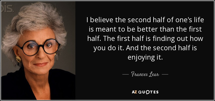 I believe the second half of one's life is meant to be better than the first half. The first half is finding out how you do it. And the second half is enjoying it. - Frances Lear