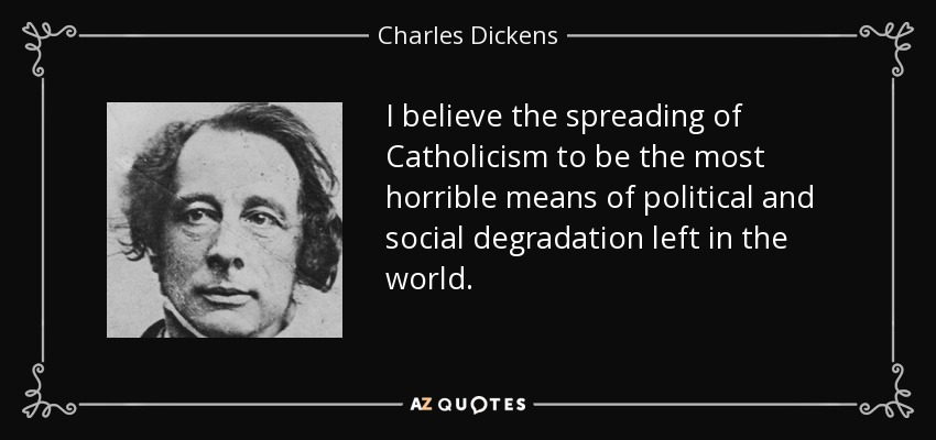 I believe the spreading of Catholicism to be the most horrible means of political and social degradation left in the world. - Charles Dickens