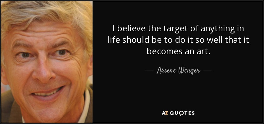 I believe the target of anything in life should be to do it so well that it becomes an art. - Arsene Wenger