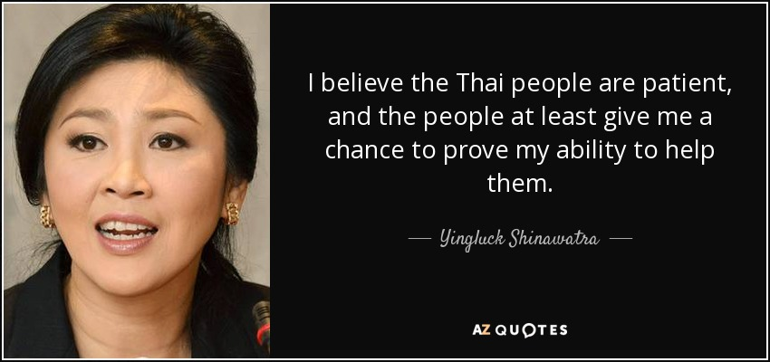 I believe the Thai people are patient, and the people at least give me a chance to prove my ability to help them. - Yingluck Shinawatra