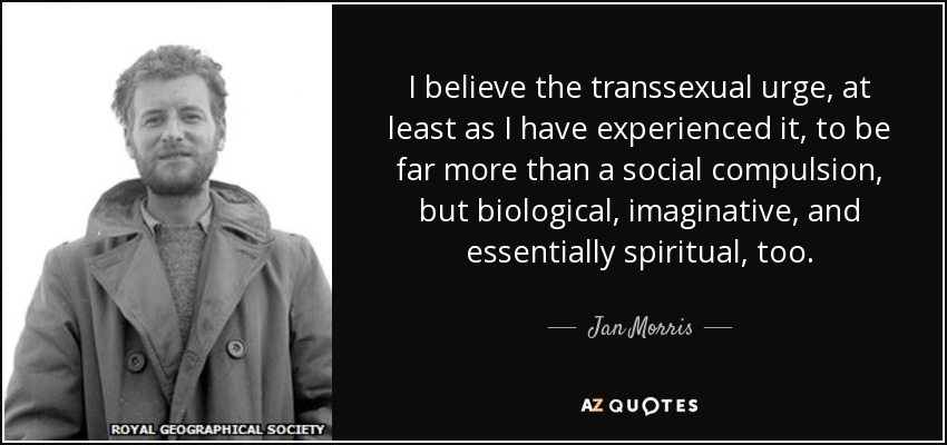 I believe the transsexual urge, at least as I have experienced it, to be far more than a social compulsion, but biological, imaginative, and essentially spiritual, too. - Jan Morris