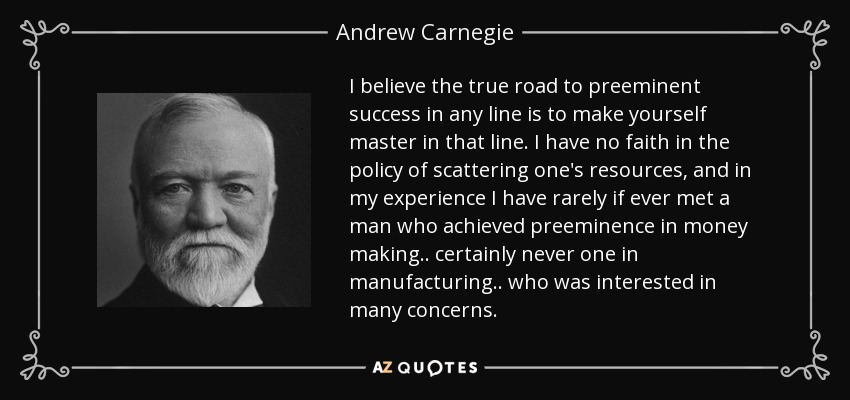 I believe the true road to preeminent success in any line is to make yourself master in that line. I have no faith in the policy of scattering one's resources, and in my experience I have rarely if ever met a man who achieved preeminence in money making.. certainly never one in manufacturing.. who was interested in many concerns. - Andrew Carnegie