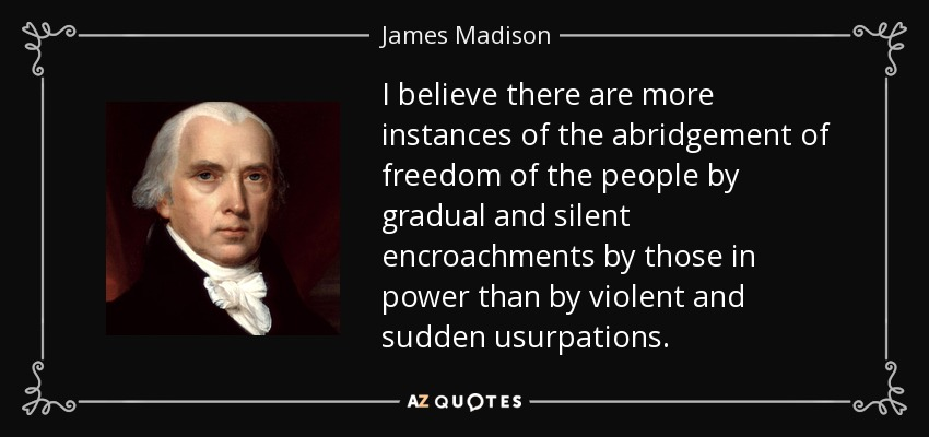 I believe there are more instances of the abridgement of freedom of the people by gradual and silent encroachments by those in power than by violent and sudden usurpations. - James Madison