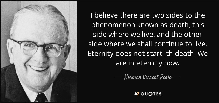 I believe there are two sides to the phenomenon known as death, this side where we live, and the other side where we shall continue to live. Eternity does not start ith death. We are in eternity now. - Norman Vincent Peale