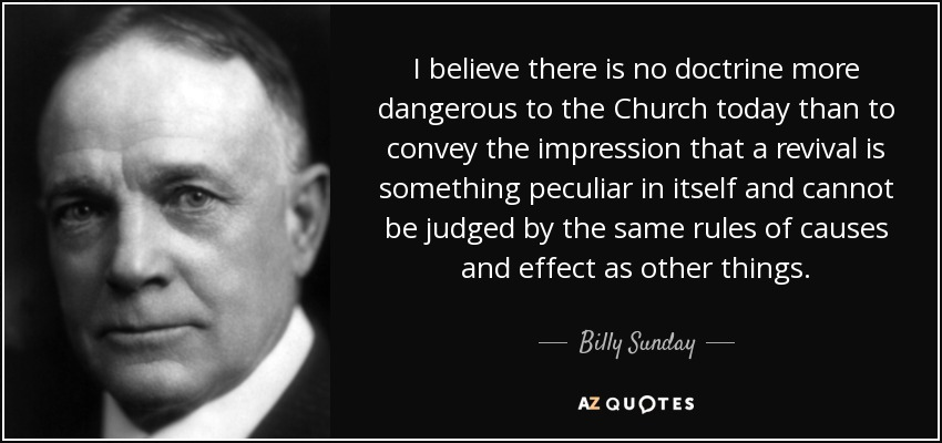 I believe there is no doctrine more dangerous to the Church today than to convey the impression that a revival is something peculiar in itself and cannot be judged by the same rules of causes and effect as other things. - Billy Sunday